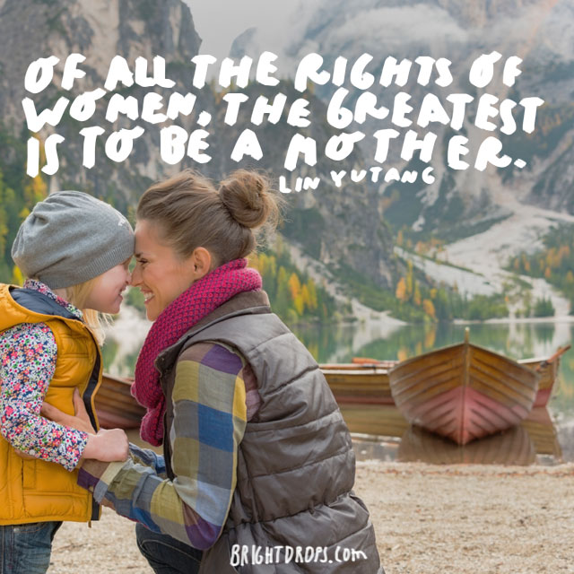 Of all the rights of women, the greatest is to be a mother.  - Lin Yutang