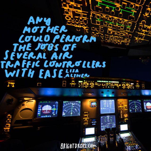 Any mother could perform the jobs of several air traffic controllers with ease.  - Lisa Alther