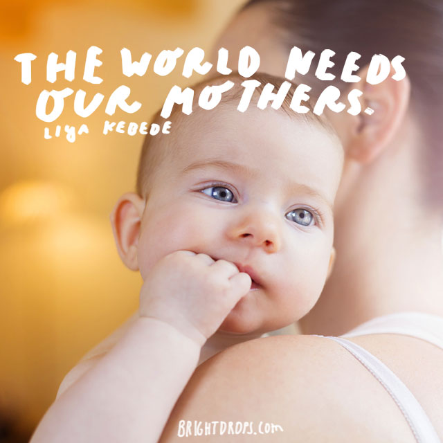 The world needs our mothers. - Liya Kebede