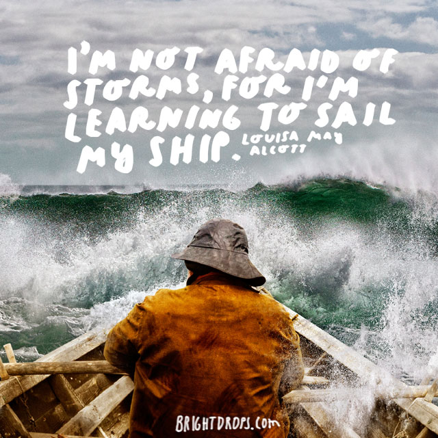 """I'm not afraid of storms, for I'm learning to sail my ship."" - Louisa May Alcott"