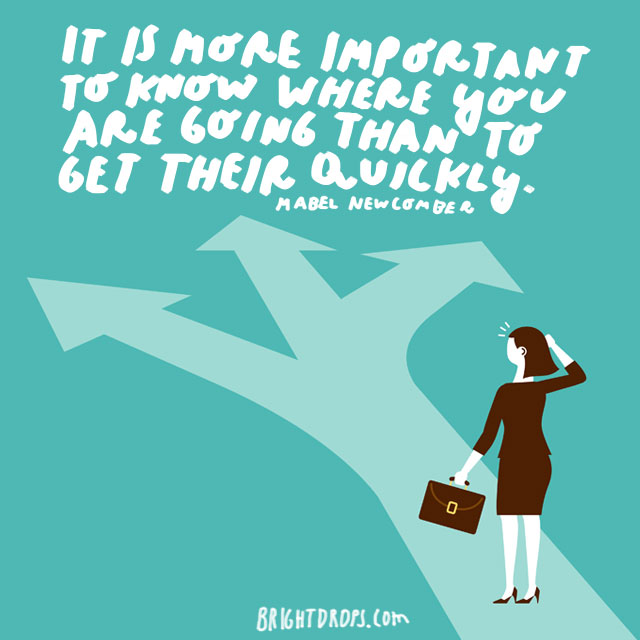 """It is more important to know where you are going than to get there quickly."" - Mabel Newcomber"