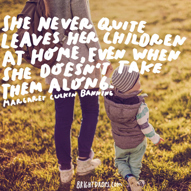 She never quite leaves her children at home, even when she doesn't take them along. - Margaret Culkin Bannin