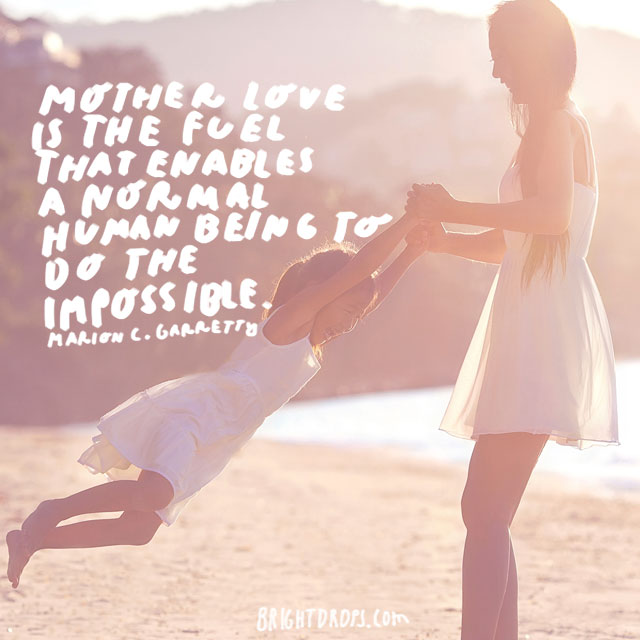Mother love is the fuel that enables a normal human being to do the impossible.  - Marion C. Garretty