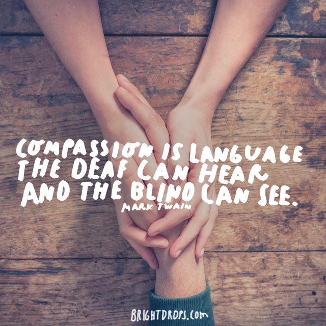 """Compassion is language the deaf can hear and the blind can see."" - Mark Twain"