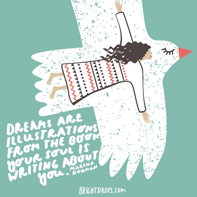 """Dreams are illustrations from the book your soul is writing about you."" - Marsha Norman"