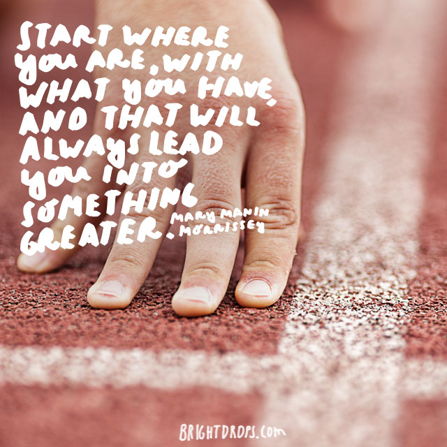 """Start where you are, with what you have, and that will always lead you into something greater."" - Mary Manin Morrissey"