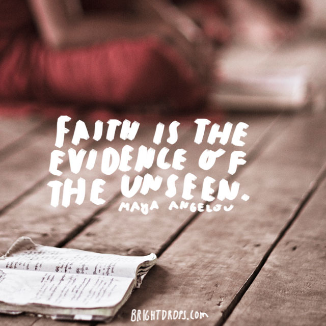 """Faith is the evidence of the unseen."" - Maya Angelou"