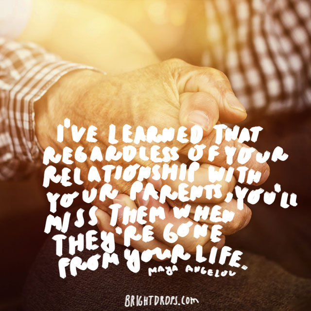 """I've learned that regardless of your relationship with your parents, you'll miss them when they're gone from your life."" - Maya Angelou"