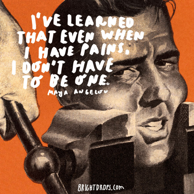 """I've learned that even when I have pains, I don't have to be one."" - Maya Angelou"