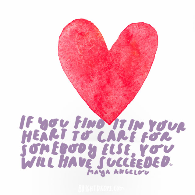 """If you find it in your heart to care for somebody else, you will have succeeded."" - Maya Angelou"