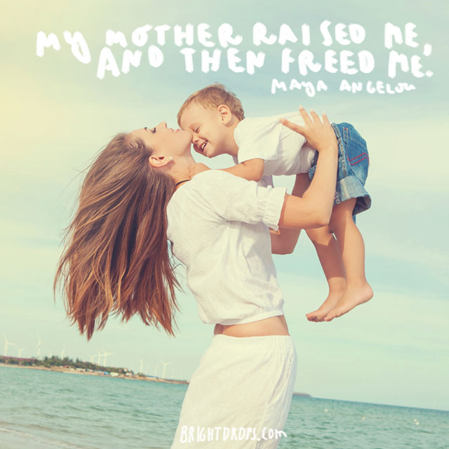 """My mother raised me, and then freed me"" - Maya Angelou"