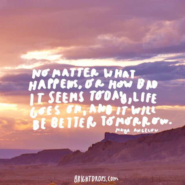 """No matter what happens, or how bad it seems today, life does go on, and it will be better tomorrow."" - Maya Angelou"