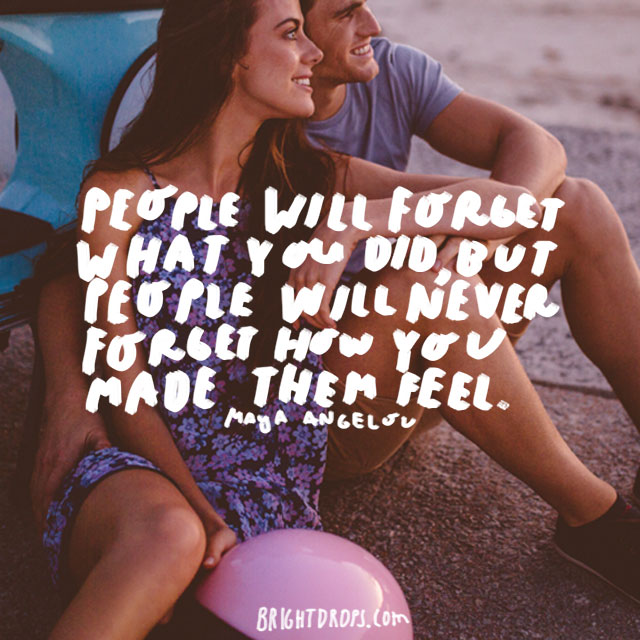 """People will forget what you did, but people will never forget how you made them feel."" - Maya Angelou"