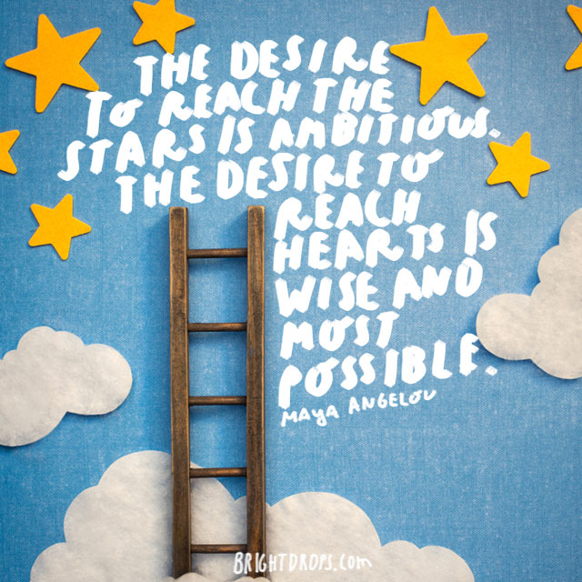 """‎The desire to reach the stars is ambitious. The desire to reach hearts is wise and most possible."" - Maya Angelou"