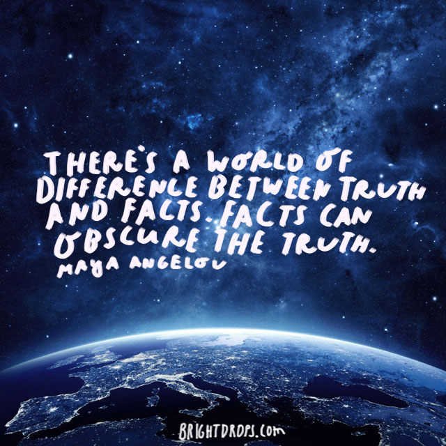 """There's a world of difference between truth and facts. Facts can obscure the truth."" - Maya Angelou"