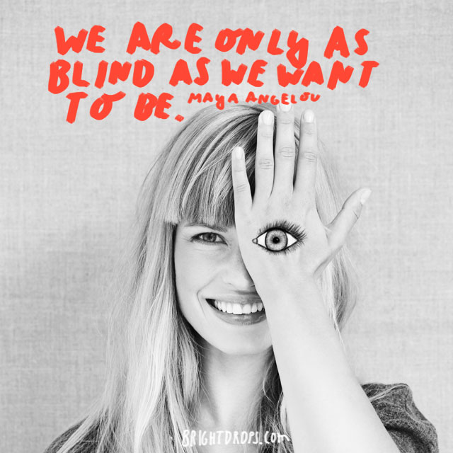 """We are only as blind as we want to be."" - Maya Angelou"