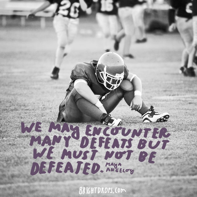 """We may encounter many defeats but we must not be defeated."" - Maya Angelou"
