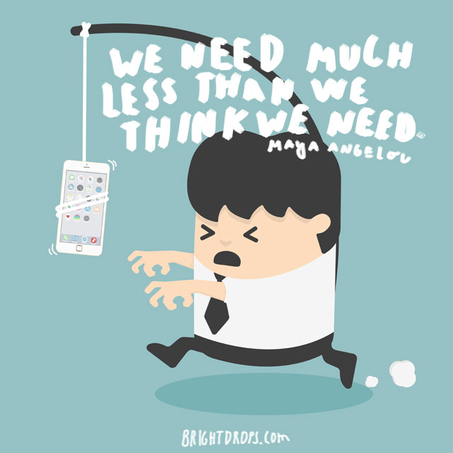 """We need much less than we think we need"" - Maya Angelou"
