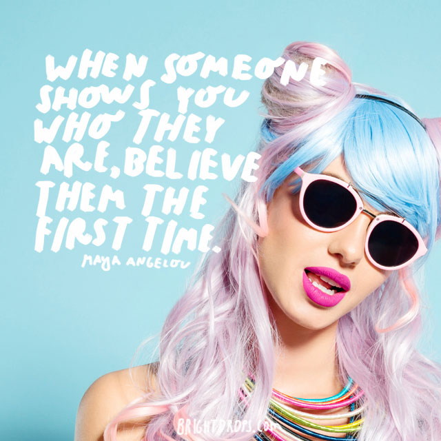 """When someone shows you who they are, believe them the first time."" - Maya Angelou"