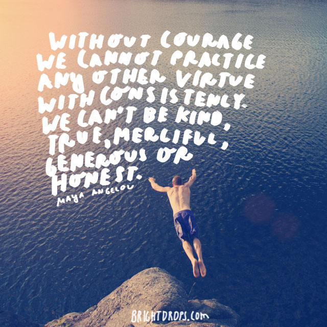 """Without courage we cannot practice any other virtue with consistency. We can't be kind, true, merciful, generous, or honest."" - Maya Angelou"