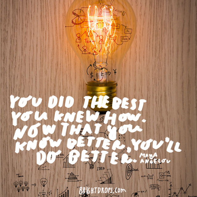 """You did the best that you knew how. Now that you know better, you'll do better."" - Maya Angelou"