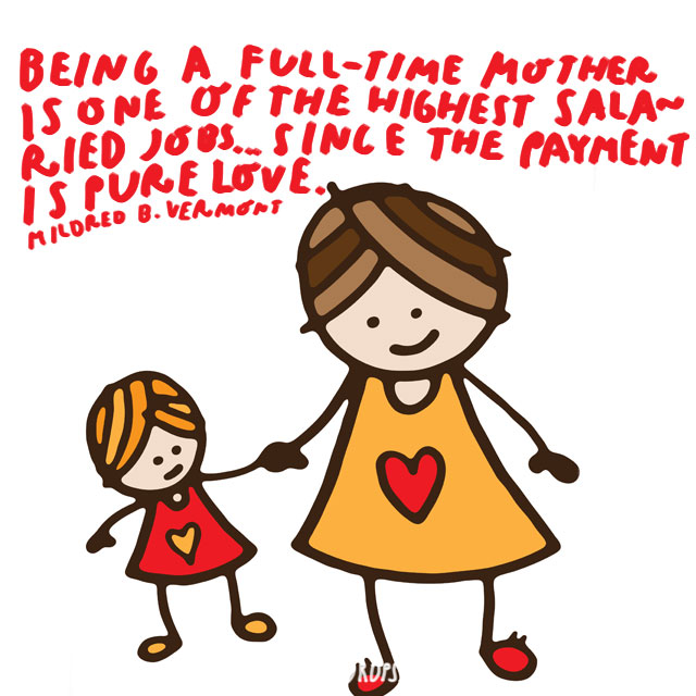 Being a full-time mother is one of the highest salaried jobs... since the payment is pure love. - Mildred B. Vermont
