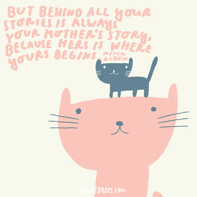 But behind all your stories is always your mother's story, because hers is where yours begins. - Mitch Albom