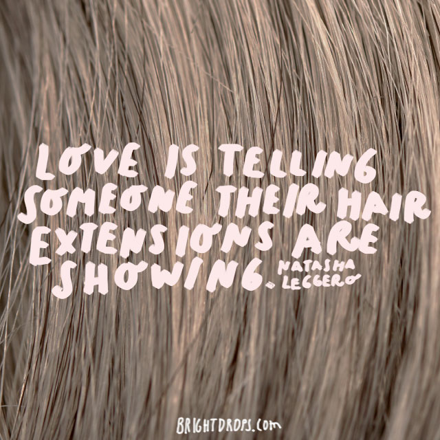 """Love is telling someone their hair extensions are showing."" - Natasha Leggero"