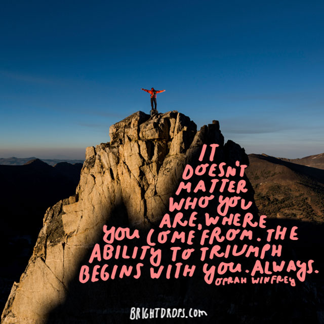 """It doesn't matter who you are, where you come from. The ability to triumph begins with you. Always."" - Oprah Winfrey"