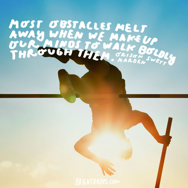 """""""Most obstacles melt away when we make up our minds to walk boldly through them."""" - Orison Swett Marden"""
