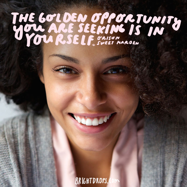 """The golden opportunity you are seeking is in yourself."" - Orison Sweet Marden"