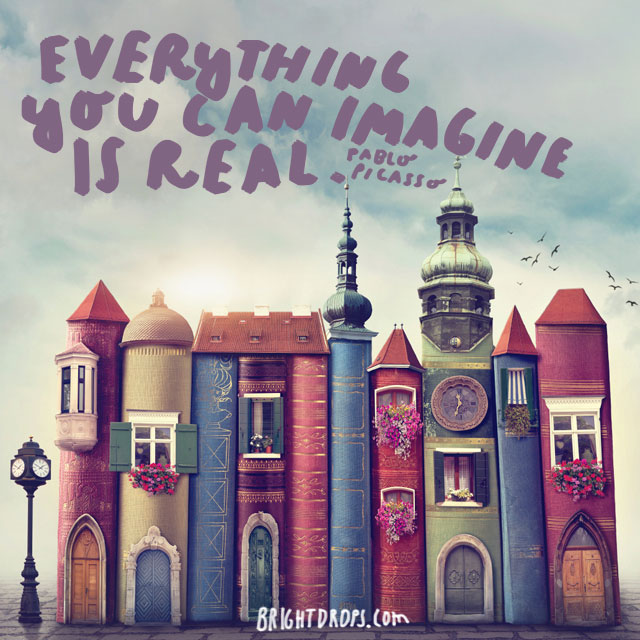 """""""Everything you can imagine is real."""" - Pablo Picasso"""