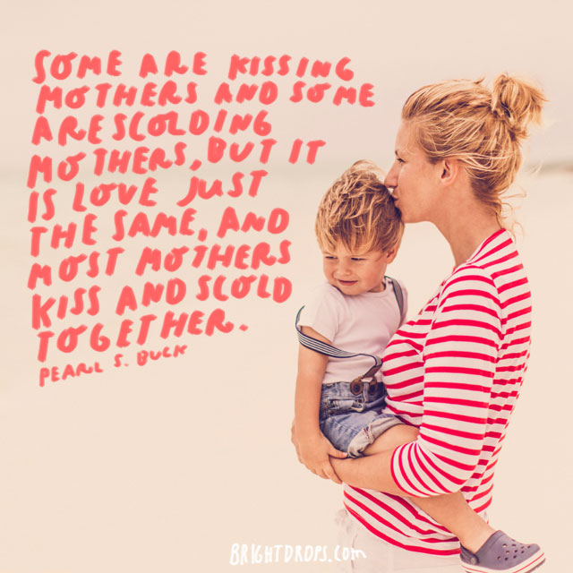 Some are kissing mothers and some are scolding mothers, but it is love just the same, and most mothers kiss and scold together. - Pearl S. Buck