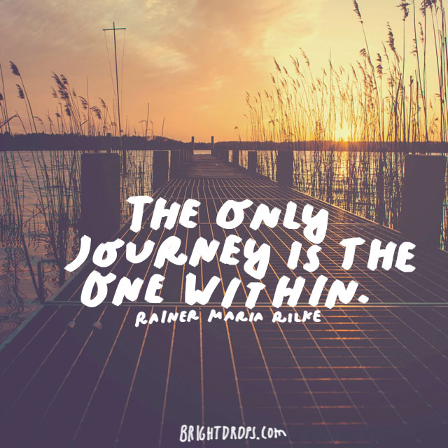 """The only journey is the one within."" - Rainer Maria Rilke"