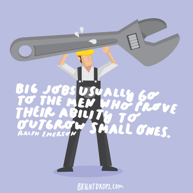 """Big jobs usually go to the men who prove their ability to outgrow small ones."" - Ralph Emerson"