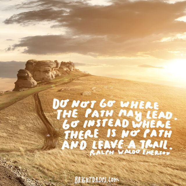 """Do not go where the path may lead. Go instead where there is no path and leave a trail."" - Ralph Waldo Emerson"