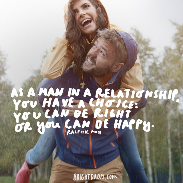 """As a man in a relationship, you have a choice: You can be right or you can be happy."" - Ralphie May"