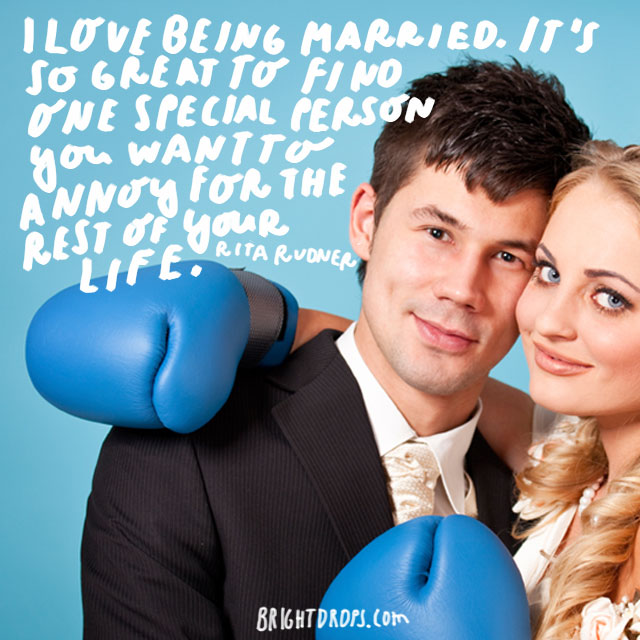 """I love being married. It's so great to find one special person you want to annoy for the rest of your life."" - Rita Rudner"