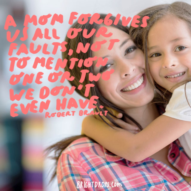 A mom forgives us all our faults, not to mention one or two we don't even have.  - Robert Brault