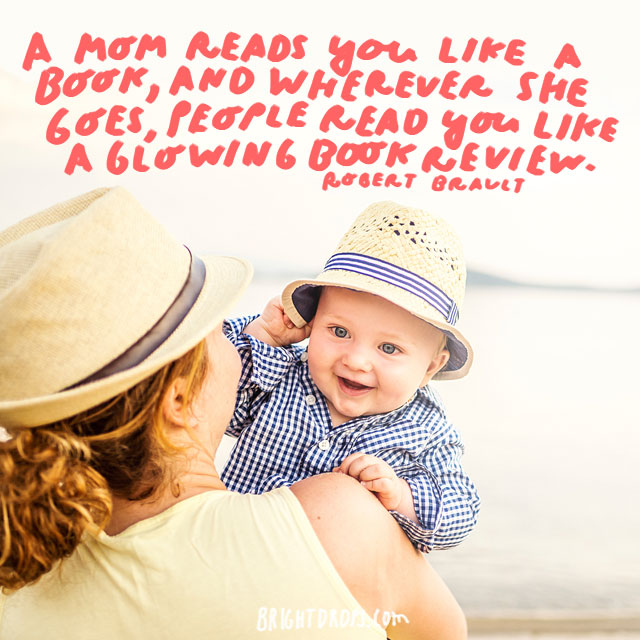 A mom reads you like a book, and wherever she goes, people read you like a glowing book review. - Robert Brault