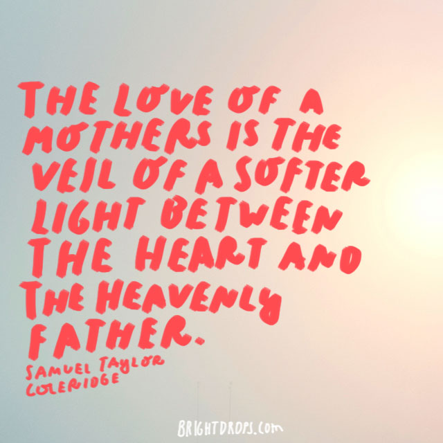 The love of a mother is the veil of a softer light between the heart and the heavenly Father. - Samuel Taylor Coleridge