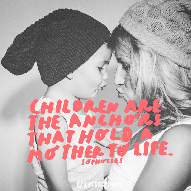 Children are the anchors that hold a mother to life. - Sophocles