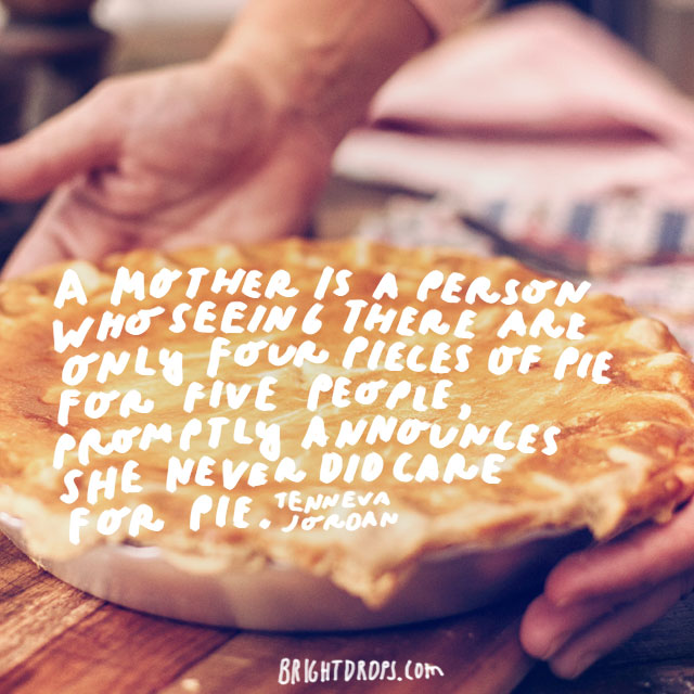 A mother is a person who seeing there are only four pieces of pie for five people, promptly announces she never did care for pie.  - Tenneva Jordan