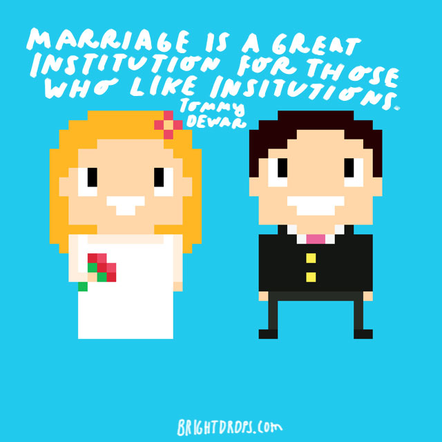 """Marriage is a great institution for those who like institutions."" - Tommy Dewar"