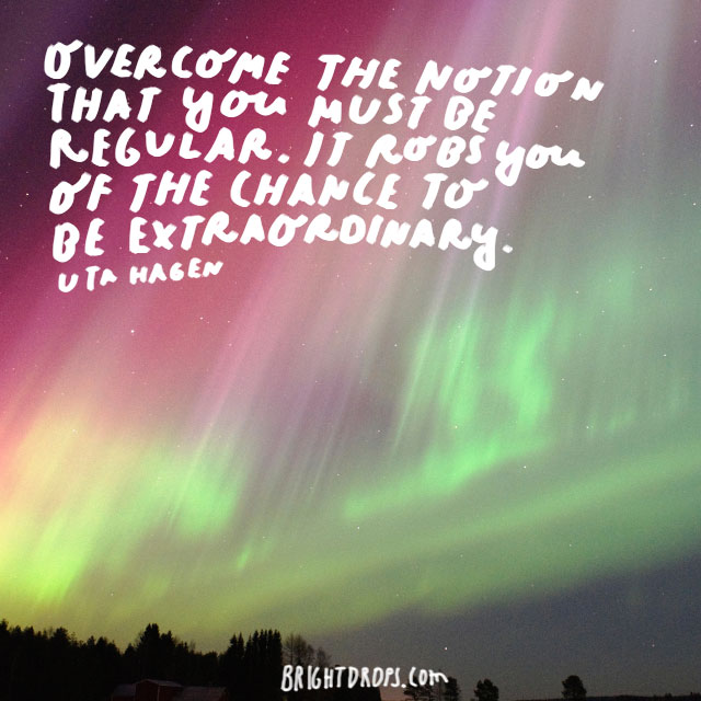 """Overcome the notion that you must be regular. It robs you of the chance to be extraordinary"" - Uta Hagen"