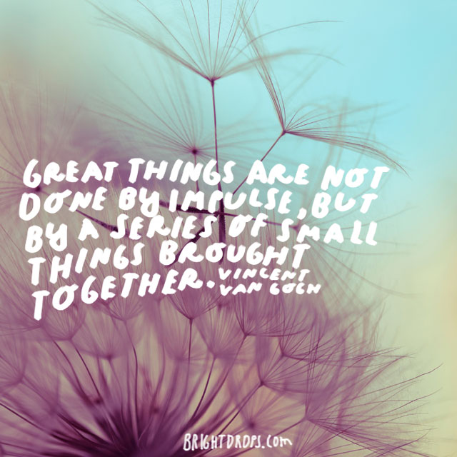 """Great things are not done by impulse, but by a series of small things brought together."" - Vincent Van Gogh"