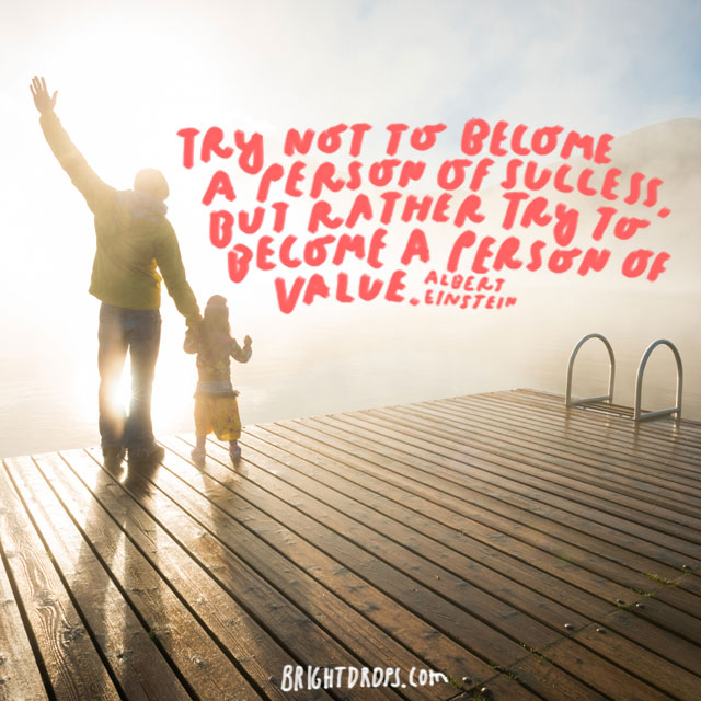 """""""Try not to become a person of success, but rather try to become a person of value."""" - Albert Einstein"""