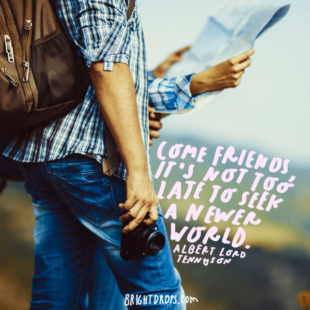 """Come friends, it's not too late to seek a newer world."" - Albert Lord Tennyson"