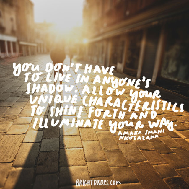 """You don't have to live in anyone's shadow. Allow your unique characteristics to shine forth and Illuminate your way."" - Amaka Imani Nkosazana"