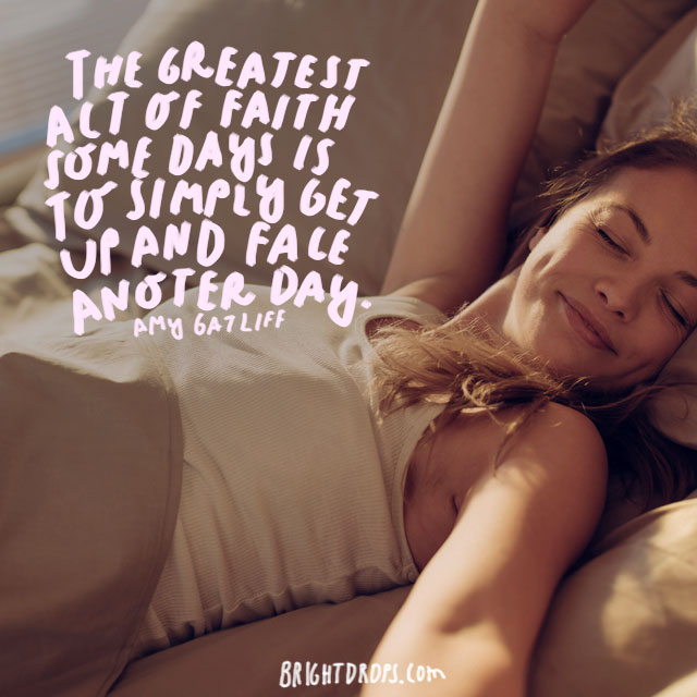 """The greatest act of faith some days is to simply get up and face another day.""  - Amy Gatliff"